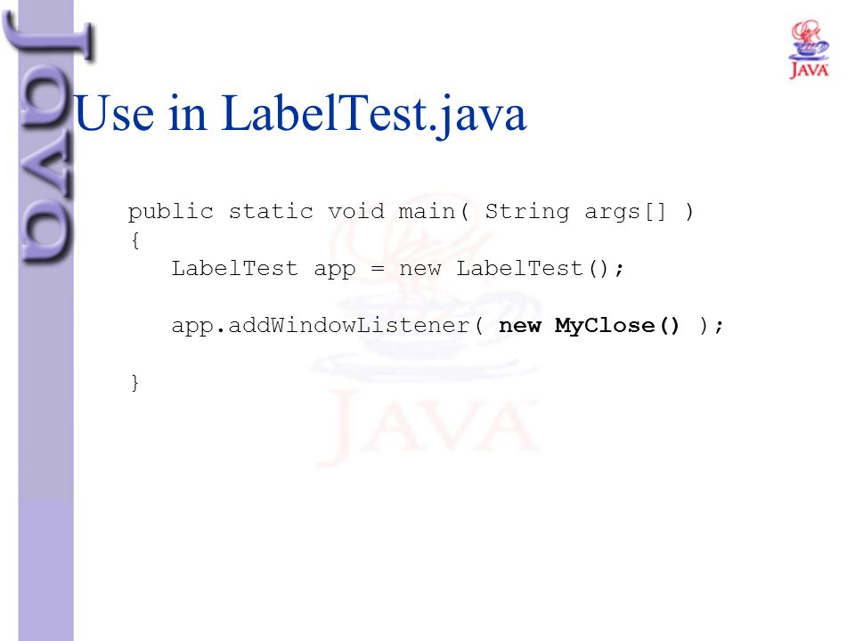 Use in LabelTest.java public static void main( String args[] ) { LabelTest app = new LabelTest(); app.addWindowListener( new MyClose() ); }